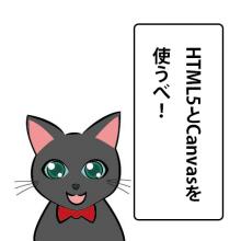 HTML5とCanvasを使うべ!